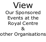View Our Sponsored  Events at the  Royal Centre  &   other Organisations